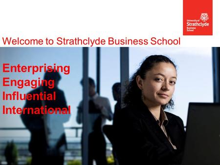 Welcome to Strathclyde Business School Enterprising Engaging Influential International.