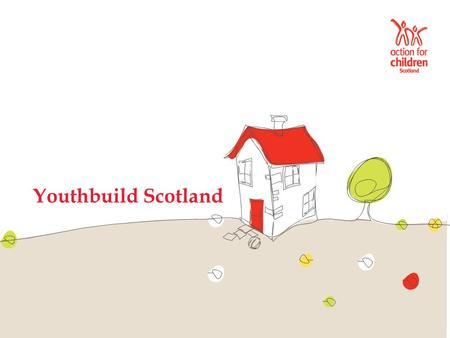 Youthbuild Scotland. Play your part The Action for Children Youthbuild programme provides opportunities for young people aged 16 – 19 to access bespoke.