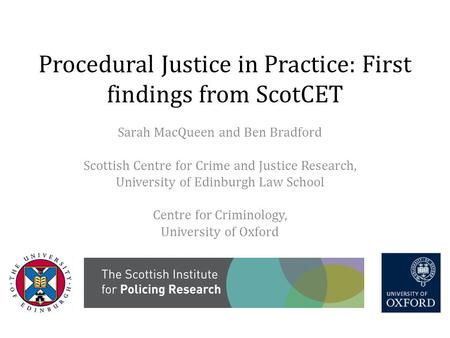 Procedural Justice in Practice: First findings from ScotCET Sarah MacQueen and Ben Bradford Scottish Centre for Crime and Justice Research, University.