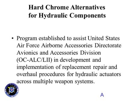 A Hard Chrome Alternatives for Hydraulic Components Program established to assist United States Air Force Airborne Accessories Directorate Avionics and.