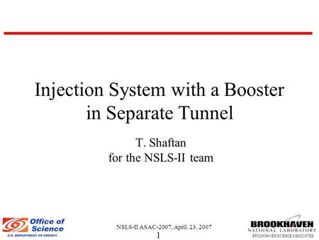 1 BROOKHAVEN SCIENCE ASSOCIATES NSLS-II ASAC-2007, April. 23, 2007 Injection System with a Booster in Separate Tunnel T. Shaftan for the NSLS-II team.