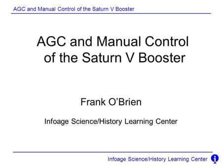 AGC and Manual Control of the Saturn V Booster Infoage Science/History Learning Center AGC and Manual Control of the Saturn V Booster Frank O'Brien Infoage.