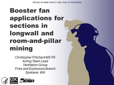 Booster fan applications for sections in longwall and room-and-pillar mining Christopher Pritchard MS PE Acting Team Lead Ventilation Group Fires and Explosions.