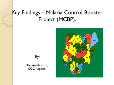 Key Findings – Malaria Control Booster Project (MCBP). By: Tim Aniebonam, CCG Nigeria.
