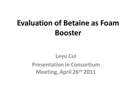 Evaluation of Betaine as Foam Booster Leyu Cui Presentation in Consortium Meeting, April 26 th 2011.