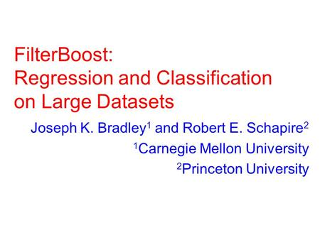FilterBoost: Regression and Classification on Large Datasets Joseph K. Bradley 1 and Robert E. Schapire 2 1 Carnegie Mellon University 2 Princeton University.