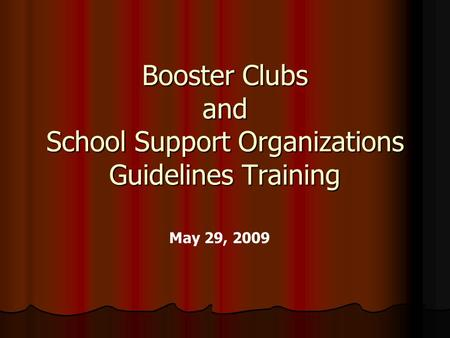 Booster Clubs and School Support Organizations Guidelines Training May 29, 2009.