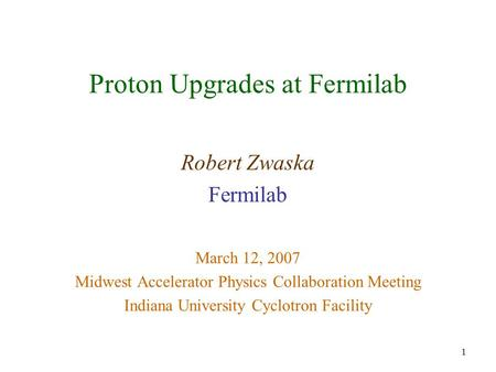 1 Proton Upgrades at Fermilab Robert Zwaska Fermilab March 12, 2007 Midwest Accelerator Physics Collaboration Meeting Indiana University Cyclotron Facility.