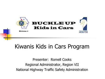 BUCKLE UP Kids in Cars Division 4 Kiwanis Kids in Cars Program Presenter: Romell Cooks Regional Administrator, Region VII National Highway Traffic Safety.