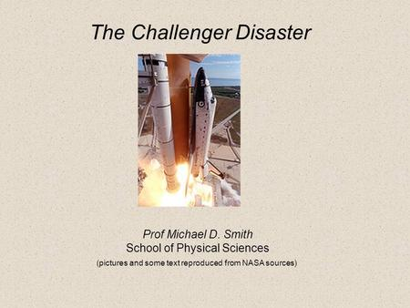 Prof Michael D. Smith School of Physical Sciences (pictures and some text reproduced from NASA sources) The Challenger Disaster.