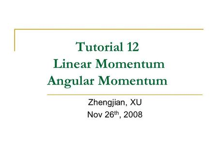 Tutorial 12 Linear Momentum Angular Momentum Zhengjian, XU Nov 26 th, 2008.