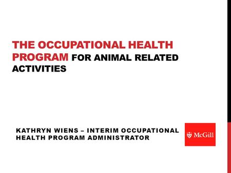 THE OCCUPATIONAL HEALTH PROGRAM FOR ANIMAL RELATED ACTIVITIES KATHRYN WIENS – INTERIM OCCUPATIONAL HEALTH PROGRAM ADMINISTRATOR.
