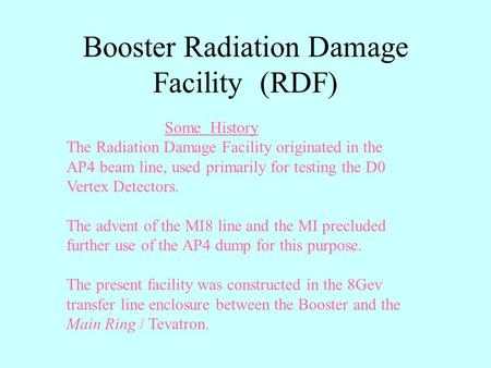 Booster Radiation Damage Facility (RDF) Some History The Radiation Damage Facility originated in the AP4 beam line, used primarily for testing the D0 Vertex.