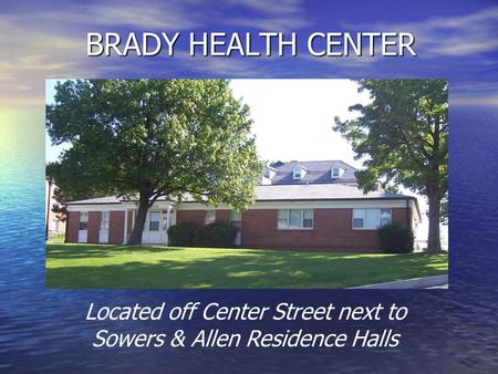 BRADY HEALTH CENTER Located off Center Street next to Sowers & Allen Residence Halls.