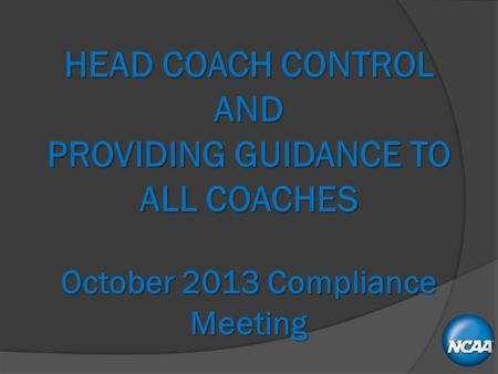 HEAD COACH CONTROL AND PROVIDING GUIDANCE TO ALL COACHES October 2013 Compliance Meeting.