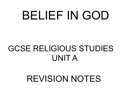 BELIEF IN GOD GCSE RELIGIOUS STUDIES			 UNIT A REVISION NOTES.
