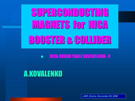 A.KOVALENKO SUPERCONDUCTING MAGNETS for NICA BOOSTER & COLLIDER NICA ROUND TABLE DISCUSSION - 3 JINR, Dubna, November 05, 2008.