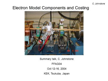 Electron Model Components and Costing C. Johnstone Summary talk, C. Johnstone FFAG04 Oct 12-16, 2004 KEK, Tsukuba, Japan.