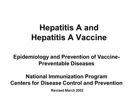 Hepatitis A and Hepatitis A Vaccine Epidemiology and Prevention of Vaccine- Preventable Diseases National Immunization Program Centers for Disease Control.