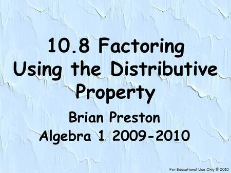 For Educational Use Only © 2010 10.8 Factoring Using the Distributive Property Brian Preston Algebra 1 2009-2010.
