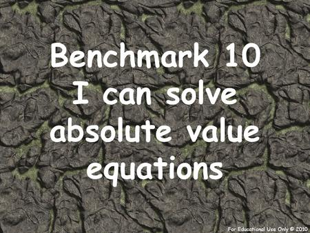 For Educational Use Only © 2010 Benchmark 10 I can solve absolute value equations.