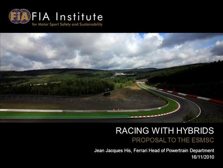 RACING WITH HYBRIDS PROPOSAL TO THE ESMSC Jean Jacques His, Ferrari Head of Powertrain Department 16/11/2010.