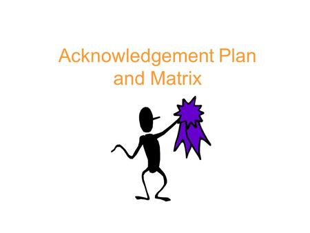 Acknowledgement Plan and Matrix. Purpose of Reinforcers/Acknowledgements Teach new behavior Encourage/establish infrequent and non- fluent behavior Strengthen.
