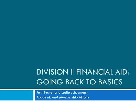 DIVISION II FINANCIAL AID: GOING BACK TO BASICS Jenn Fraser and Leslie Schuemann, Academic and Membership Affairs.