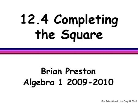 For Educational Use Only © 2010 12.4 Completing the Square Brian Preston Algebra 1 2009-2010.