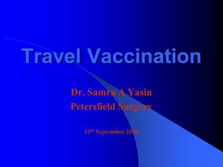 Travel Vaccination Dr. Samra A Yasin Petersfield Surgery 15 th September 2000.
