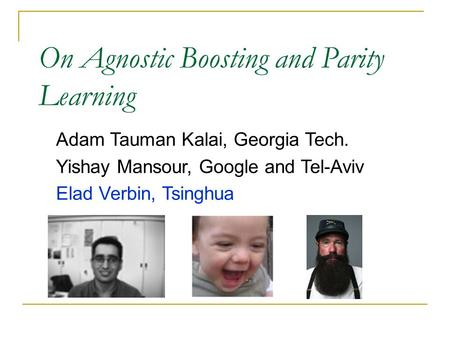 Adam Tauman Kalai, Georgia Tech. Yishay Mansour, Google and Tel-Aviv Elad Verbin, Tsinghua On Agnostic Boosting and Parity Learning.