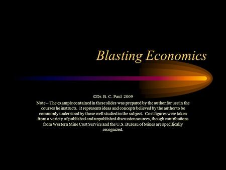 Blasting Economics ©Dr. B. C. Paul 2009 Note – The example contained in these slides was prepared by the author for use in the courses he instructs. It.