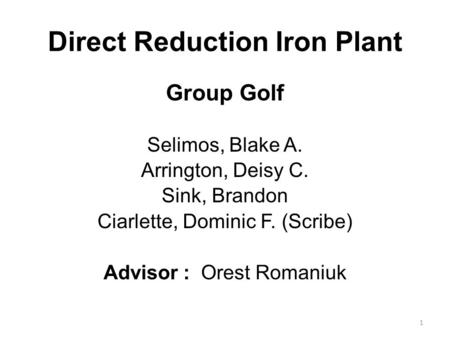 1 Direct Reduction Iron Plant Group Golf Selimos, Blake A. Arrington, Deisy C. Sink, Brandon Ciarlette, Dominic F. (Scribe) Advisor : Orest Romaniuk.