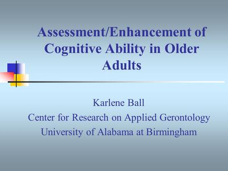Assessment/Enhancement of Cognitive Ability in Older Adults Karlene Ball Center for Research on Applied Gerontology University of Alabama at Birmingham.