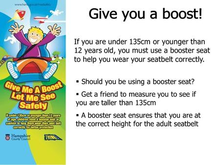 If you are under 135cm or younger than 12 years old, you must use a booster seat to help you wear your seatbelt correctly.  Should you be using a booster.