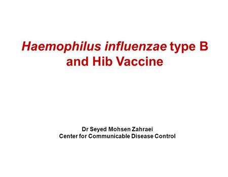 Haemophilus influenzae type B and Hib Vaccine Dr Seyed Mohsen Zahraei Center for Communicable Disease Control.