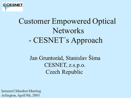 Customer Empowered Optical Networks - CESNET´s Approach Jan Gruntorád, Stanislav Šíma CESNET, z.s.p.o. Czech Republic Internet2 Member Meeting Arlington,
