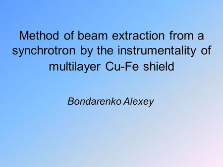 Method of beam extraction from a synchrotron by the instrumentality of multilayer Cu-Fe shield Bondarenko Alexey.