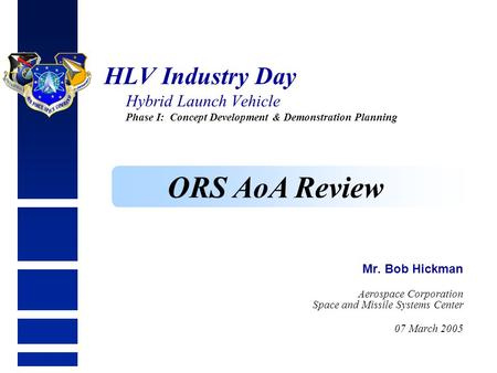 HLV Industry Day Hybrid Launch Vehicle Phase I: Concept Development & Demonstration Planning Mr. Bob Hickman Aerospace Corporation Space and Missile Systems.