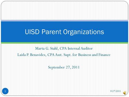 Marta G. Stahl, CPA Internal Auditor Laida P. Benavides, CPA Asst. Supt. for Business and Finance September 27, 2011 UISD Parent Organizations 1 9/27/2011.