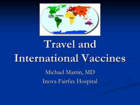 Travel and International Vaccines Michael Martin, MD Inova Fairfax Hospital.