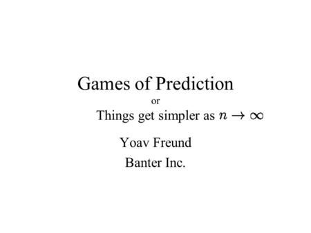 Games of Prediction or Things get simpler as Yoav Freund Banter Inc.
