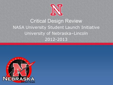 Critical Design Review NASA University Student Launch Initiative University of Nebraska–Lincoln 2012-2013.