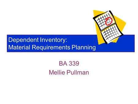 Dependent Inventory: Material Requirements Planning BA 339 Mellie Pullman.
