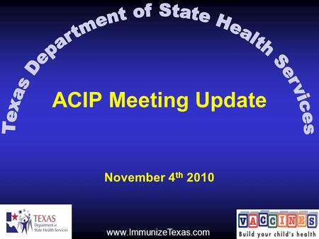 ACIP Meeting Update November 4 th 2010 www.ImmunizeTexas.com.