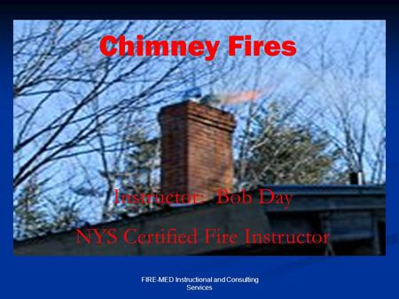 FIRE-MED Instructional and Consulting Services Chimney Fires Instructor: Bob Day NYS Certified Fire Instructor.