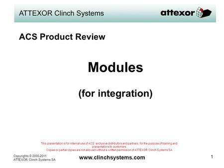 Copyrights © 2000-2011 ATTEXOR Clinch Systems SA www.clinchsystems.com 1 Modules (for integration) This presentation is for internal use of ACS' exclusive.