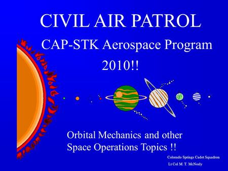 Colorado Springs Cadet Squadron Lt Col M. T. McNeely Orbital Mechanics and other Space Operations Topics !! CIVIL AIR PATROL CAP-STK Aerospace Program.