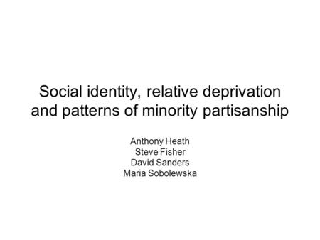 Social identity, relative deprivation and patterns of minority partisanship Anthony Heath Steve Fisher David Sanders Maria Sobolewska.