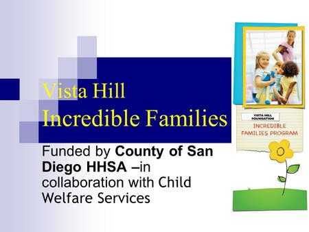 Vista Hill Incredible Families Funded by County of San Diego HHSA –in collaboration with Child Welfare Services.